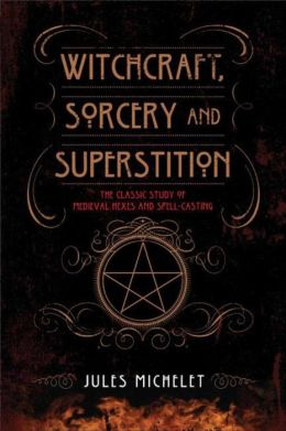 Witchcraft, Sorcery and Superstition: The Classic Study of Medieval Hexes and Spell-Casting