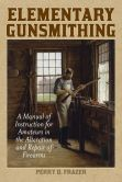 Book Cover Image. Title: Elementary Gunsmithing:  A Manual of Instruction for Amateurs in the Alteration and Repair of Firearms, Author: Perry D. Frazer