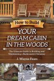 Book Cover Image. Title: How to Build Your Dream Cabin in the Woods:  The Ultimate Guide to Building and Maintaining a Backcountry Getaway, Author: J. Wayne Fears