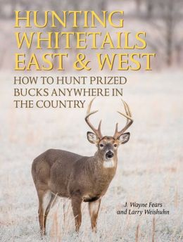 Hunting Whitetails East & West: How to Hunt Prized Bucks Anywhere in the Country
