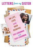 Book Cover Image. Title: Letters from My Sister:  On Life, Love and Hair Removal, Author: Eve Lederman