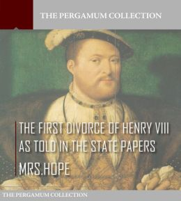 The First Divorce of Henry VIII As Told in the State Papers