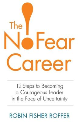 The No-Fear Career: 12 Steps to Becoming a Courageous Leader in the Face of Uncertainty