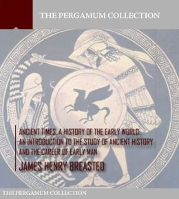 Ancient Times a History of the Early World: An Introduction to the Study of Ancient History and the Career of Early Man