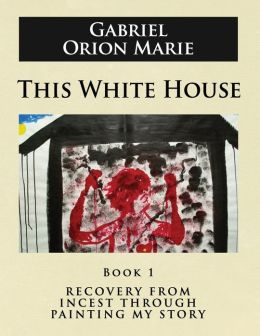 This White House: Recovery from Incest Through Painting My Story (Book One)