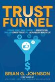 Book Cover Image. Title: Trust Funnel:  Leverage Today's Online Currency to Grab Attention, Drive and Convert Traffic, and Live a Fabulous Wealthy Life, Author: Brian G. Johnson