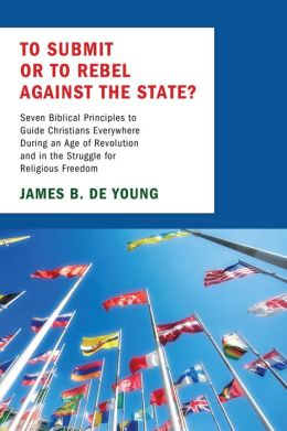 To Submit or to Rebel against the State?: Seven Biblical Principles to Guide Christians Everywhere During an Age of Revolution and in the Struggle for Religious Freedom