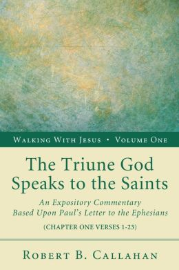 The Triune God Speaks to the Saints: An Expository Commentary Based upon Paul's Letter to the Ephesians