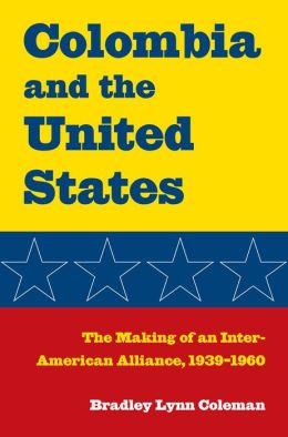 Columbia and the United States: The Making of an Inter-American Alliance, 1939-1960