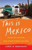 Book Cover Image. Title: This Is Mexico:  Tales of Culture and Other Complications, Author: Carol M. Merchasin