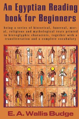 An Egyptian Reading Book for Beginners: Being a Series of Historical, Funereal, Moral, Religious and Mythological Texts Printed in Hieroglyphic Chara