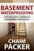 Book Cover Image. Title: Basement Waterproofing:  A Practical Guide & Handbook to Waterproofing Your Basement, Author: Chaim Packer