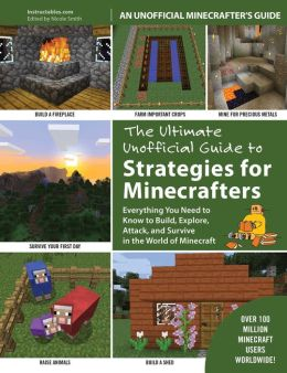 The Ultimate Unofficial Guide to Minecraft Strategies: Everything You Need to Know to Build, Explore, Attack, and Survive in the World of Minecraft