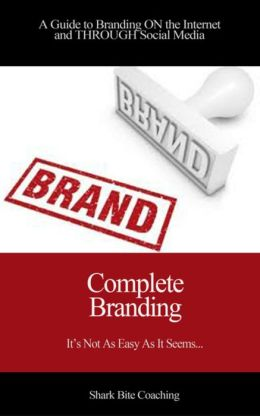 Complete Branding: A Guide to Branding ON the Internet and THROUGH Social Media
