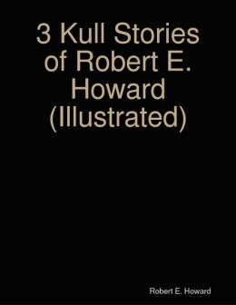 3 Kull Stories of Robert E. Howard (Illustrated)