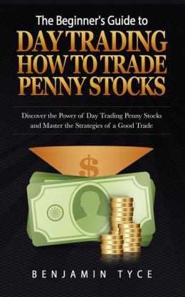 The Beginner's Guide to Day Trading: How to Trade Penny Stocks: Discover the Power of Day ...