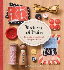 Meet Me at Mike's: 26 Crafty Projects and Things to Make