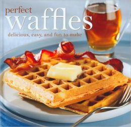 Perfect Waffles: Delicious, Easy, and Fun to Make