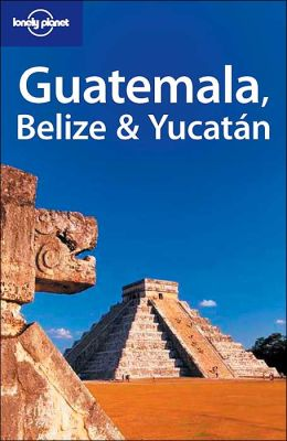Guatemala, Belize and Yucatan (Lonely Planet Travel Guide Series)