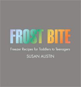 Frostbite: Freezer Recipes for Toddlers to Teenagers