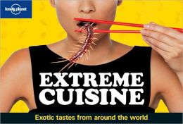 Lonely Planet's Extreme Cuisine - Exotic Tastes from Around the World