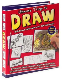 Ultimate Things to Draw: Build Your Skills with Over 100 Drawings!