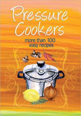 Pressure Cookers: More Than 100 Easy Recipes