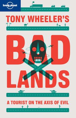 Tony Wheeler's Bad Lands: A Tourist on the Axis of Evil