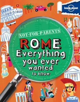 Lonely Planet Not for Parents Rome: Everything You Ever Wanted to Know