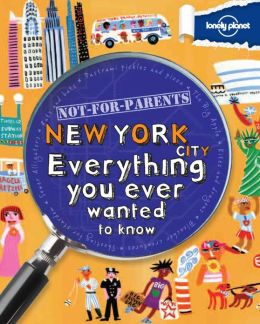 Lonely Planet Not for Parents New York City: Everything You Ever Wanted to Know (PagePerfect NOOK Book)