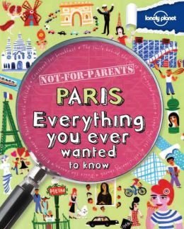Lonely Planet Not for Parents Paris: Everything You Ever Wanted to Know (PagePerfect NOOK Book)