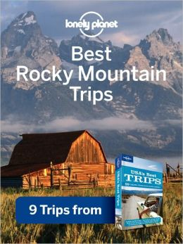 Lonely Planet Best Rocky Mountain Trips: 9 Trips from USA's Best Trips Travel Guide