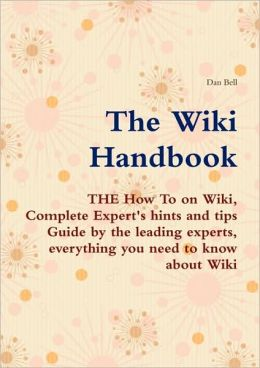 The Wiki Handbook - The How To On Wiki, Complete Expert's Hints And Tips Guide By The Leading Experts, Everything You Need To Know About Wiki