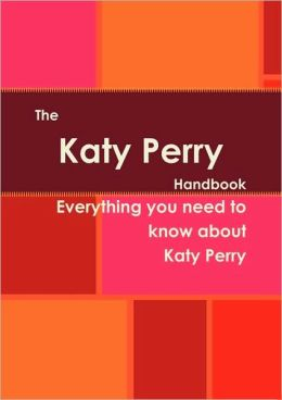 The Katy Perry Handbook - Everything You Need To Know About Katy Perry