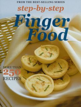 Step by Step Finger Food: More Than 250 Recipes