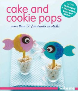 Cake and Cookie Pops: More Than 50 Fun Treats on Sticks