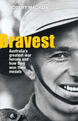 Bravest: Australia's Greatest War Heroes and How They Won Their Medals