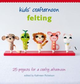 Kids' Crafternoon Felting: 25 Projects for a Crafty Afternoon