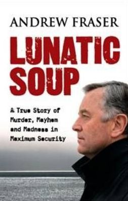 Lunatic Soup: A True Story of Murder, Mayhem and Madness in Maximum Sec