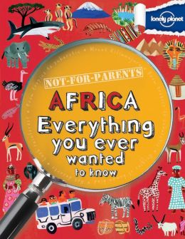 Lonely Planet Not for Parents Africa: Everything You Ever Wanted to Know