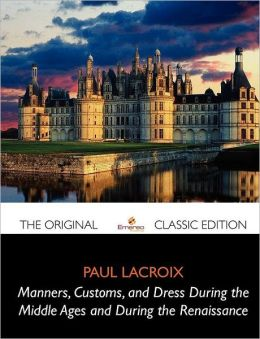 Manners, Customs, and Dress During the Middle Ages and During the Renaissance - The Original Classic Edition