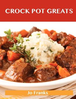 Crock Pot Greats: Delicious Crock Pot Recipes, the Top 100 Crock Pot Recipes