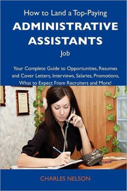How to Land a Top-Paying Administrative Assistants Job: Your Complete Guide to Opportunities, Resumes and Cover Letters, Interviews, Salaries, Promoti
