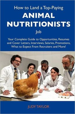 How to Land a Top-Paying Animal nutritionists Job: Your Complete Guide to Opportunities, Resumes and Cover Letters, Interviews, Salaries, Promotions, What to Expect From Recruiters and More