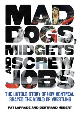 Mad Dogs, Midgets and Screw Jobs: The Untold Story of How Montreal Shaped the World of Wrestling