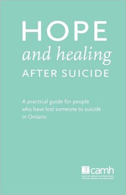 Hope and Healing After Suicide: A Practical Guide for People Who Have Lost Someone to Suicide in Ontario