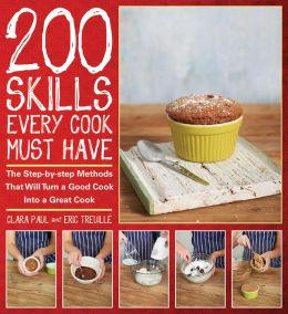 200 Skills Every Cook Must Have: The Step-by-Step Methods That Will Turn a Good Cook into a Great Cook