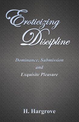 Eroticizing Discipline: Dominance, Submission and Exquisite Pleasure