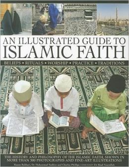 An Illustrated Guide to Islamic Faith: An authoritative account of the history and philosophy of the Islamic faith, shown in more than 300 photographs and fline-art illustrations