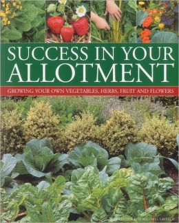 Success in your Allotment: Growing your own vegetables, herbs, fruit and flowers